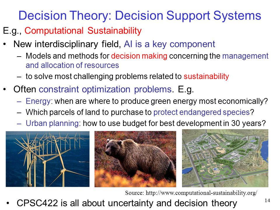 Decision Theory: Decision Support Systems E.g., Computational Sustainability New interdisciplinary field, AI is a key component –Models and methods for decision making concerning the management and allocation of resources –to solve most challenging problems related to sustainability Often constraint optimization problems.