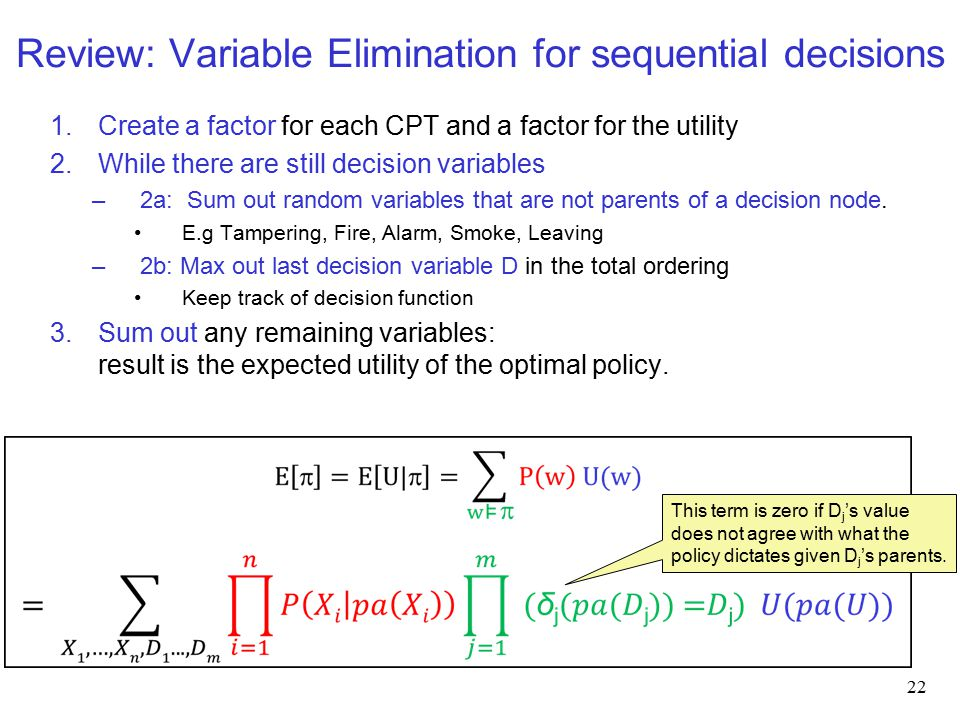 Review: Variable Elimination for sequential decisions 1.Create a factor for each CPT and a factor for the utility 2.While there are still decision variables –2a: Sum out random variables that are not parents of a decision node.
