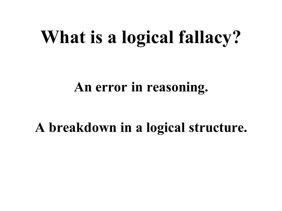 What is a logical fallacy An error in reasoning. A breakdown in a logical structure.