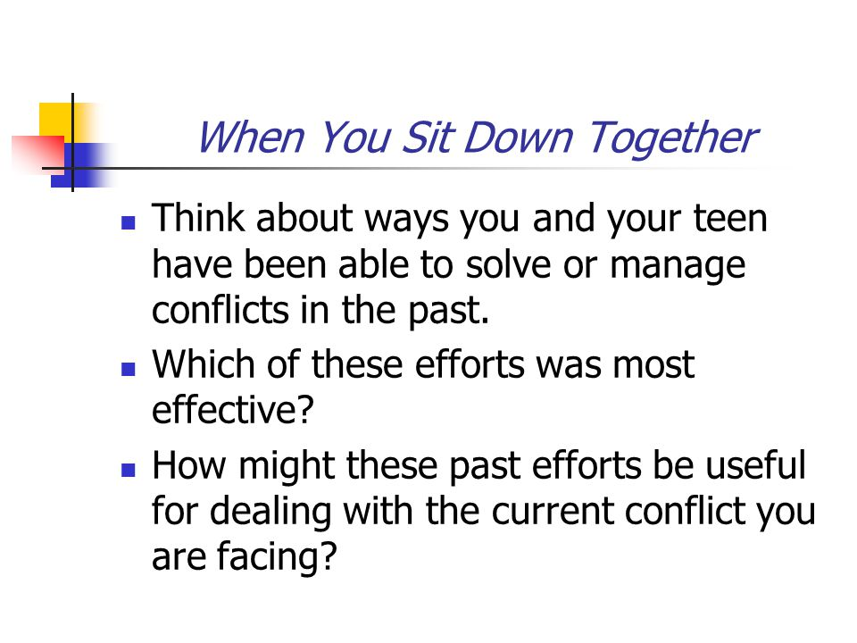When You Sit Down Together Think about ways you and your teen have been able to solve or manage conflicts in the past.
