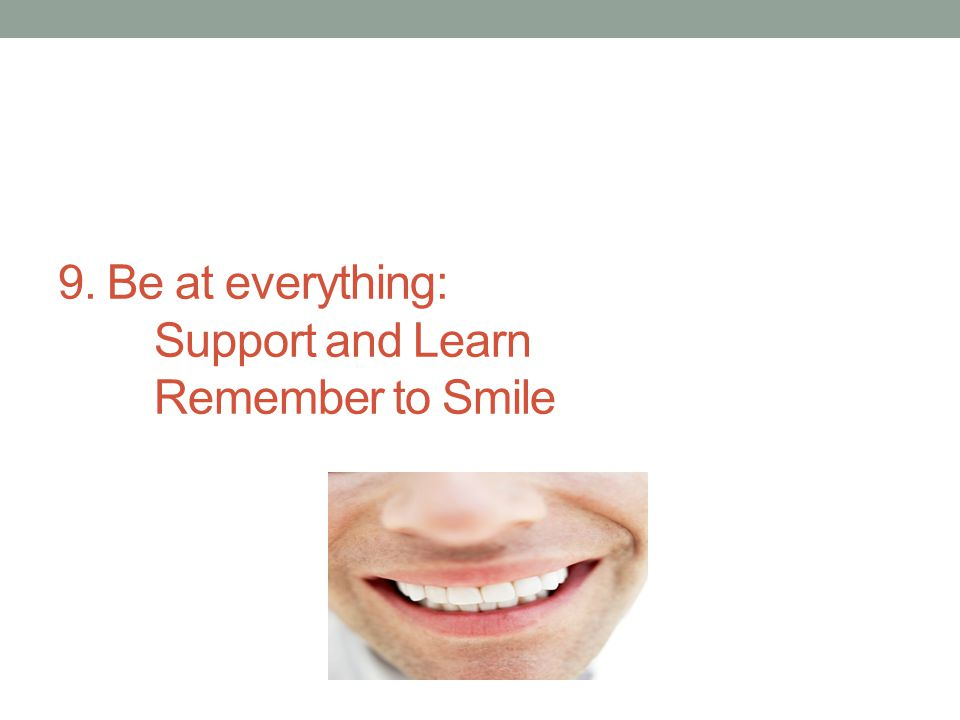 9. Be at everything: Support and Learn Remember to Smile