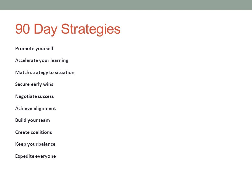 90 Day Strategies Promote yourself Accelerate your learning Match strategy to situation Secure early wins Negotiate success Achieve alignment Build your team Create coalitions Keep your balance Expedite everyone