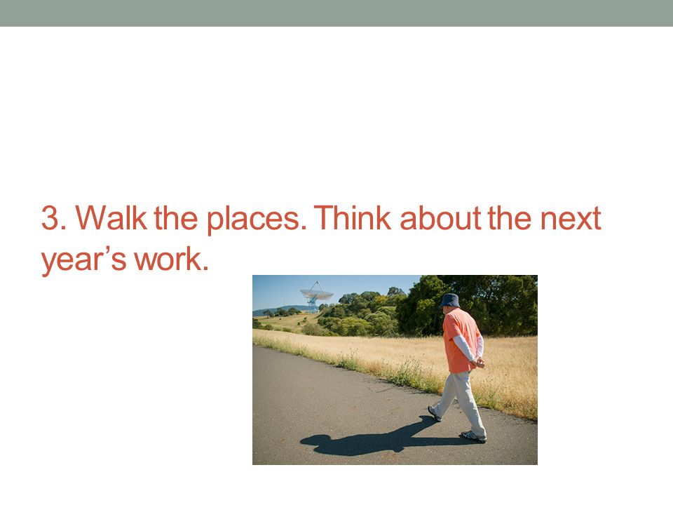 3. Walk the places. Think about the next year's work.