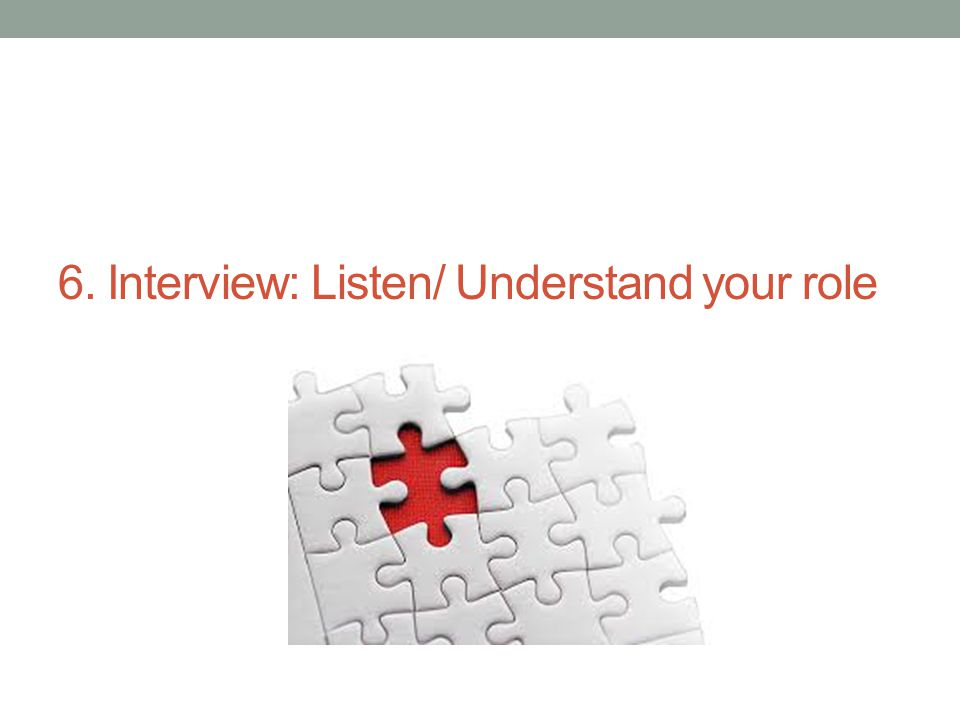 6. Interview: Listen/ Understand your role