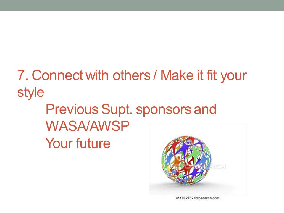7. Connect with others / Make it fit your style Previous Supt. sponsors and WASA/AWSP Your future
