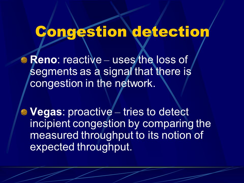 Congestion detection Reno: reactive – uses the loss of segments as a signal that there is congestion in the network.