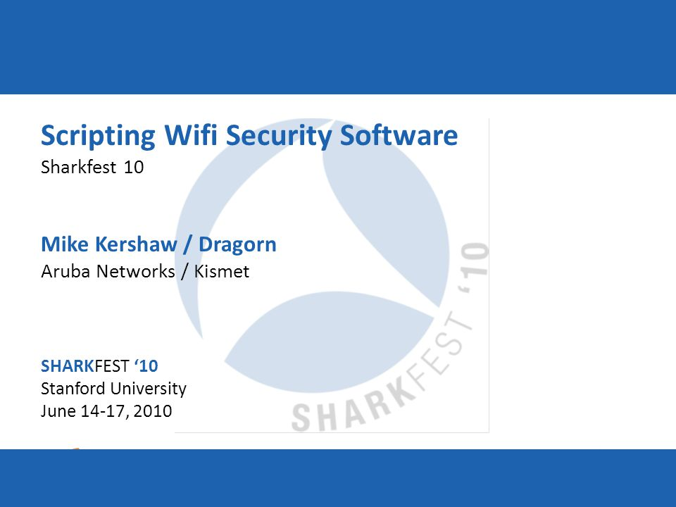SHARKFEST '10 | Stanford University | June 14–17, 2010 Scripting Wifi Security Software Sharkfest 10 Mike Kershaw / Dragorn Aruba Networks / Kismet SHARKFEST '10 Stanford University June 14-17, 2010