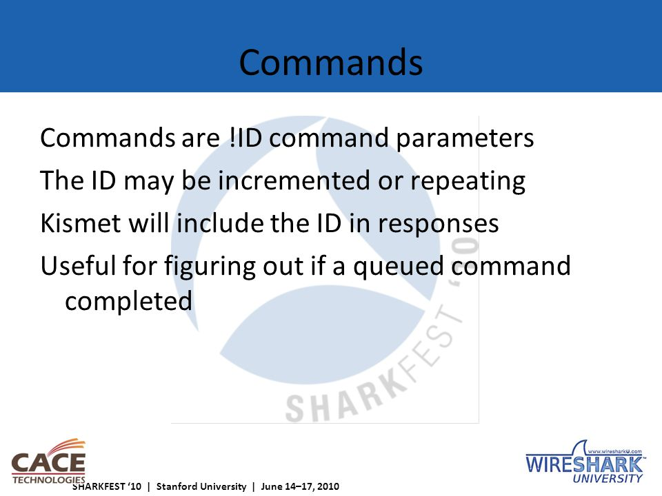SHARKFEST '10 | Stanford University | June 14–17, 2010 Commands Commands are !ID command parameters The ID may be incremented or repeating Kismet will include the ID in responses Useful for figuring out if a queued command completed