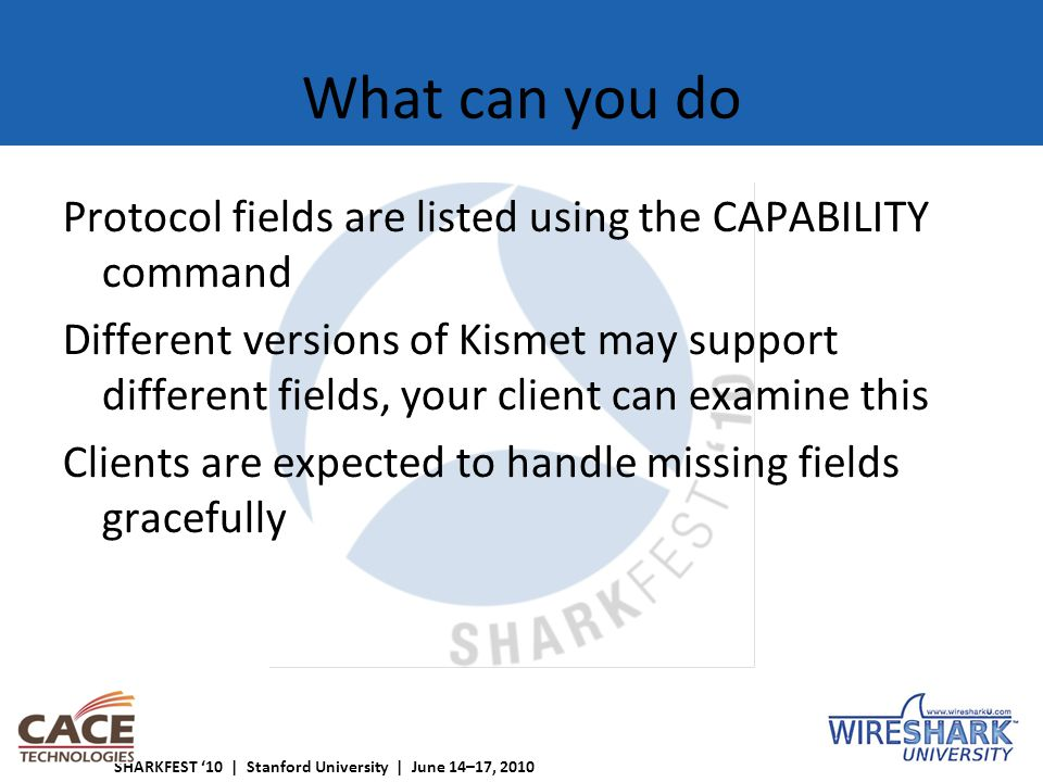 SHARKFEST '10 | Stanford University | June 14–17, 2010 What can you do Protocol fields are listed using the CAPABILITY command Different versions of Kismet may support different fields, your client can examine this Clients are expected to handle missing fields gracefully