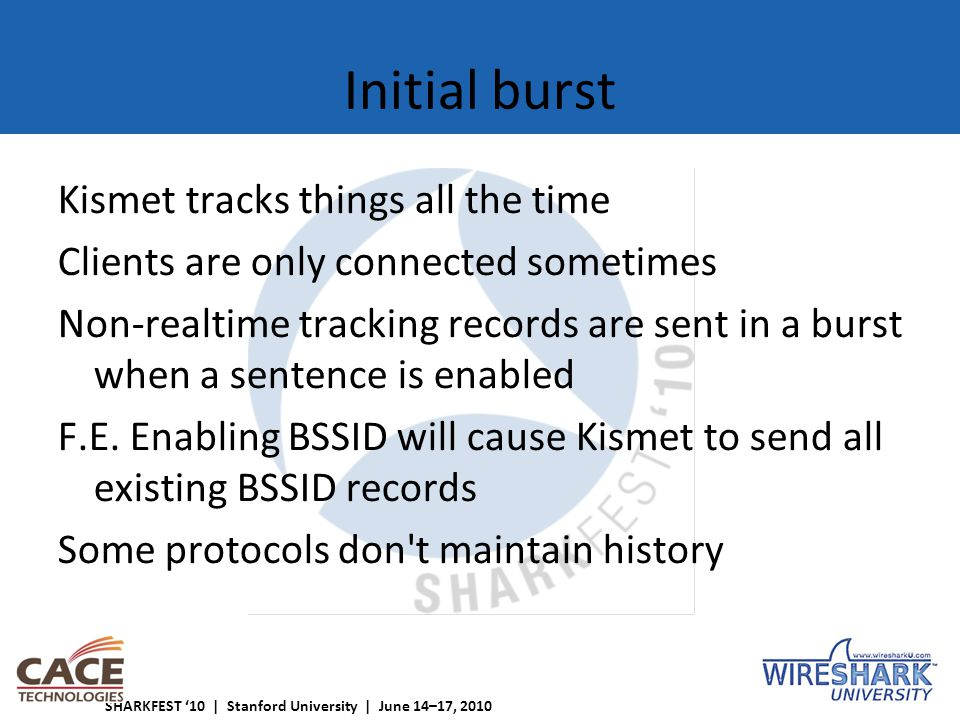 SHARKFEST '10 | Stanford University | June 14–17, 2010 Initial burst Kismet tracks things all the time Clients are only connected sometimes Non-realtime tracking records are sent in a burst when a sentence is enabled F.E.
