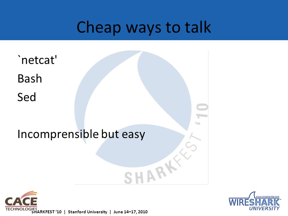 SHARKFEST '10 | Stanford University | June 14–17, 2010 Cheap ways to talk `netcat Bash Sed Incomprensible but easy