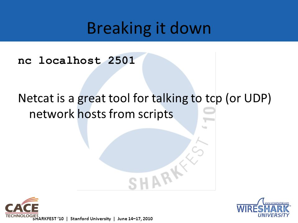 SHARKFEST '10 | Stanford University | June 14–17, 2010 Breaking it down nc localhost 2501 Netcat is a great tool for talking to tcp (or UDP) network hosts from scripts