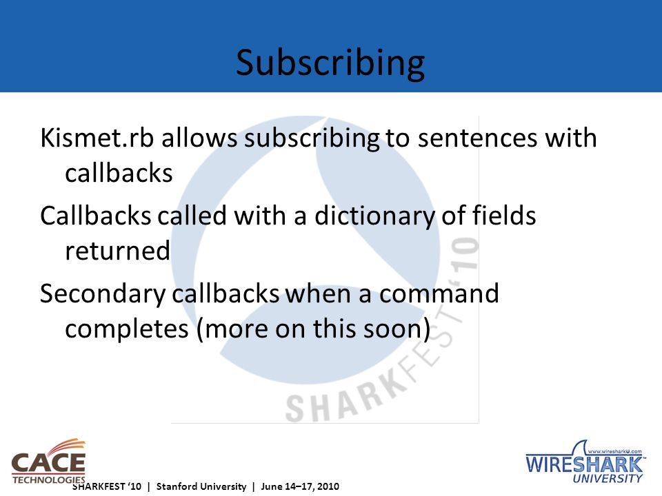 SHARKFEST '10 | Stanford University | June 14–17, 2010 Subscribing Kismet.rb allows subscribing to sentences with callbacks Callbacks called with a dictionary of fields returned Secondary callbacks when a command completes (more on this soon)