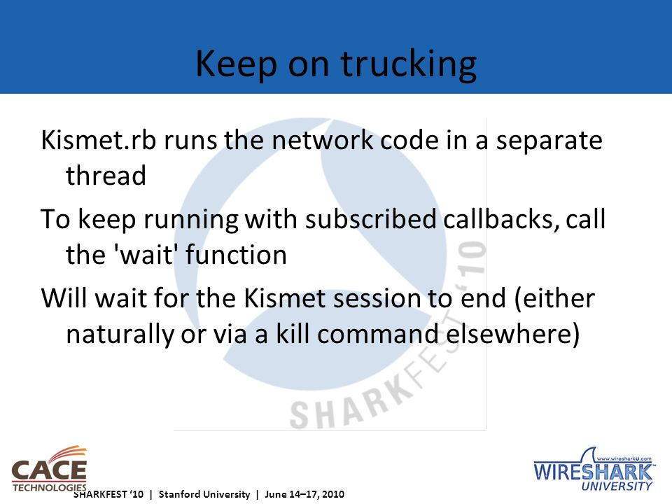 SHARKFEST '10 | Stanford University | June 14–17, 2010 Keep on trucking Kismet.rb runs the network code in a separate thread To keep running with subscribed callbacks, call the wait function Will wait for the Kismet session to end (either naturally or via a kill command elsewhere)
