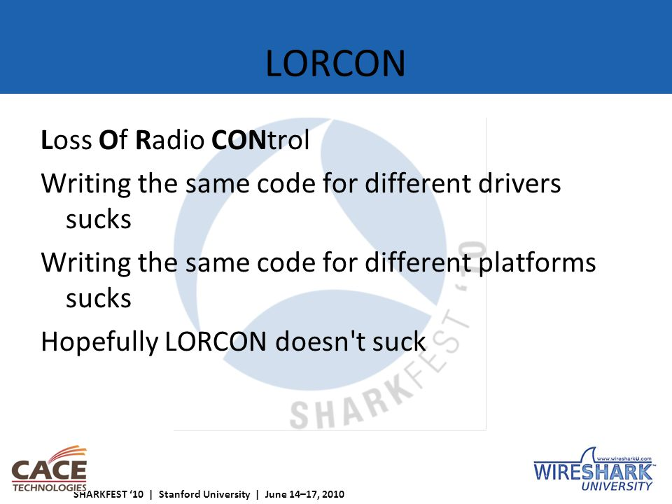 SHARKFEST '10 | Stanford University | June 14–17, 2010 LORCON Loss Of Radio CONtrol Writing the same code for different drivers sucks Writing the same code for different platforms sucks Hopefully LORCON doesn t suck