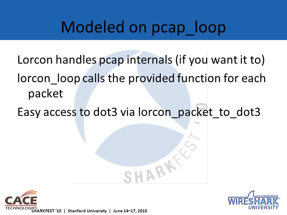 SHARKFEST '10 | Stanford University | June 14–17, 2010 Modeled on pcap_loop Lorcon handles pcap internals (if you want it to) lorcon_loop calls the provided function for each packet Easy access to dot3 via lorcon_packet_to_dot3
