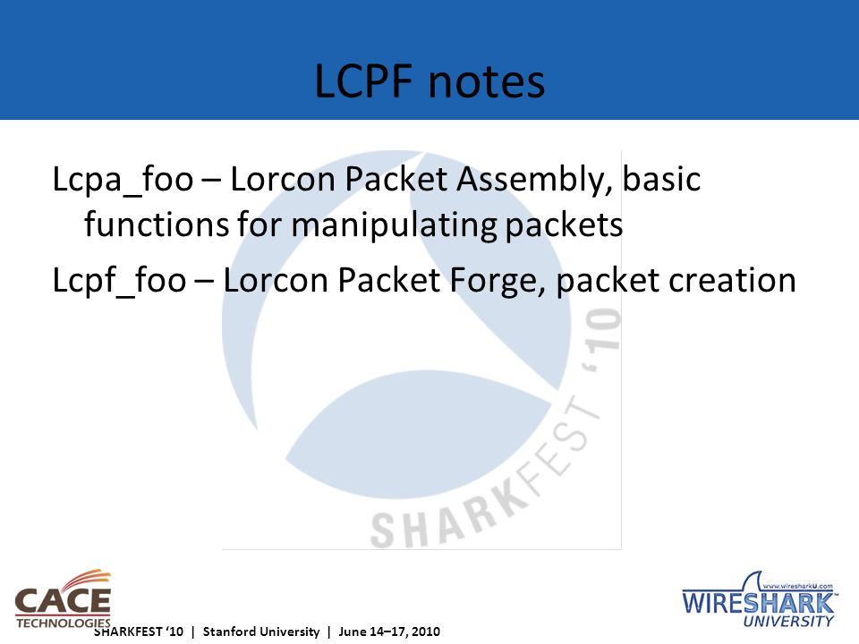 SHARKFEST '10 | Stanford University | June 14–17, 2010 LCPF notes Lcpa_foo – Lorcon Packet Assembly, basic functions for manipulating packets Lcpf_foo – Lorcon Packet Forge, packet creation