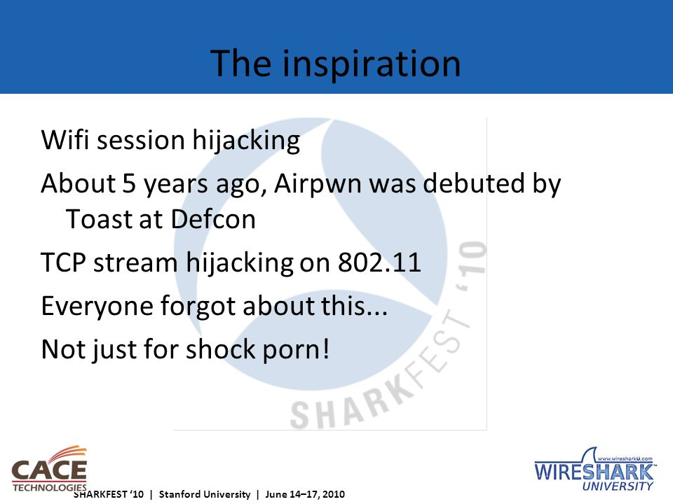 SHARKFEST '10 | Stanford University | June 14–17, 2010 The inspiration Wifi session hijacking About 5 years ago, Airpwn was debuted by Toast at Defcon TCP stream hijacking on 802.11 Everyone forgot about this...