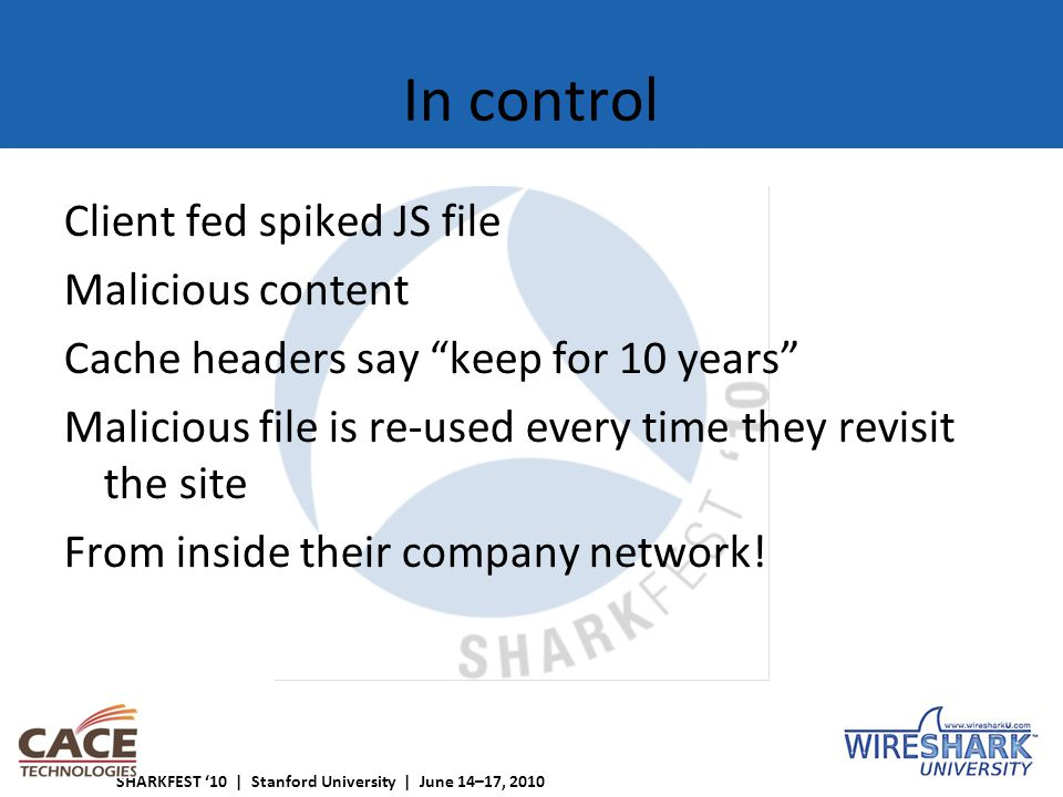 SHARKFEST '10 | Stanford University | June 14–17, 2010 In control Client fed spiked JS file Malicious content Cache headers say keep for 10 years Malicious file is re-used every time they revisit the site From inside their company network!