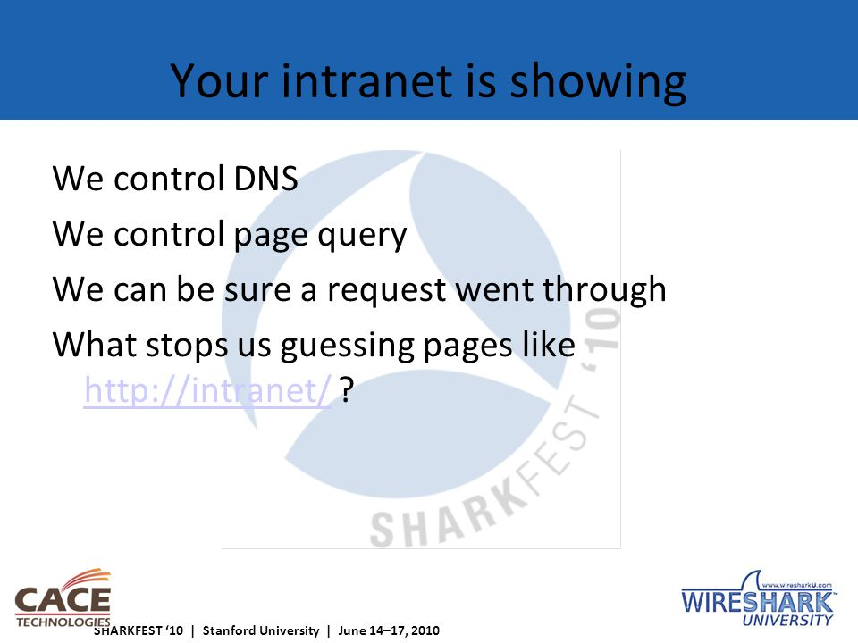 SHARKFEST '10 | Stanford University | June 14–17, 2010 Your intranet is showing We control DNS We control page query We can be sure a request went through What stops us guessing pages like http://intranet/ .