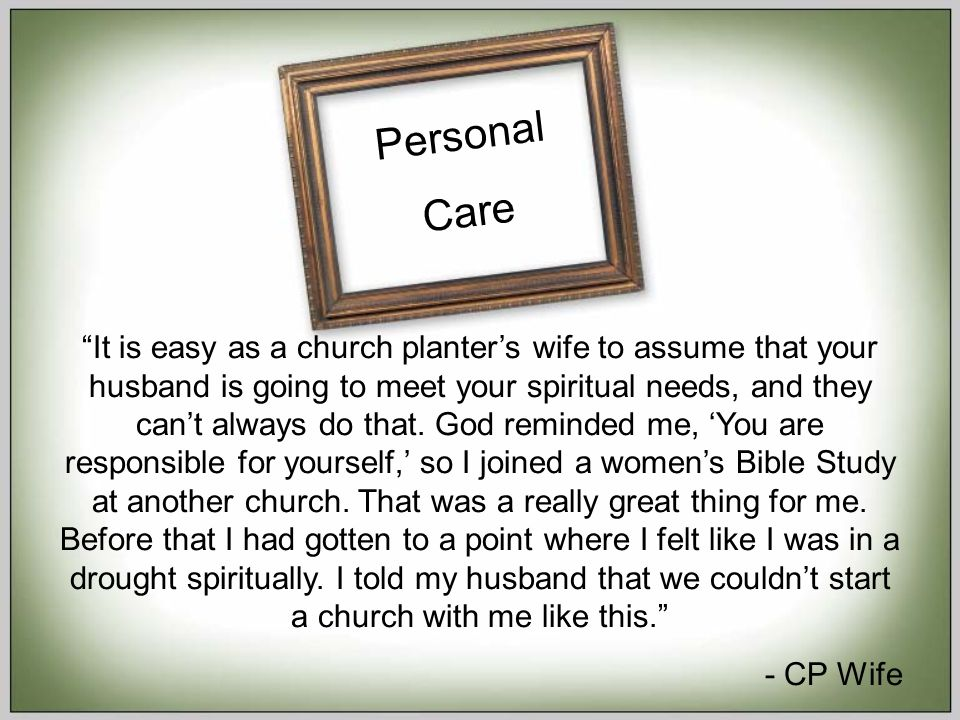 Personal Care It is easy as a church planter's wife to assume that your husband is going to meet your spiritual needs, and they can't always do that.