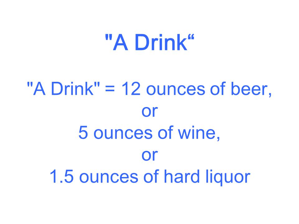 A Drink A Drink = 12 ounces of beer, or 5 ounces of wine, or 1.5 ounces of hard liquor