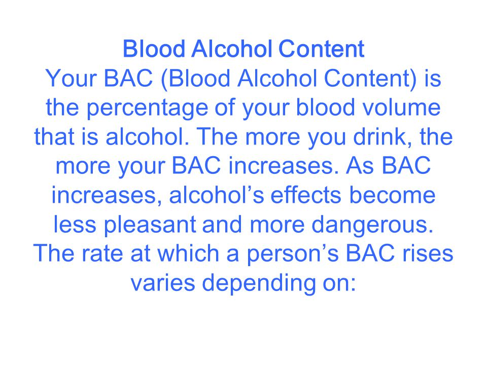 *The number of drinks consumed (The more consumed, the higher the BAC) *How quickly drinks are consumed (Alcohol consumed more quickly raises the BAC higher than when drinks are consumed over a longer period of time) *Your gender (Women generally have less water weight and more body fat per pound than men.