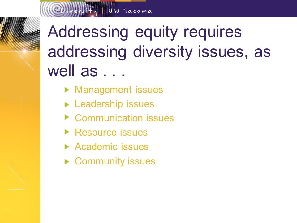 Addressing equity requires addressing diversity issues, as well as...