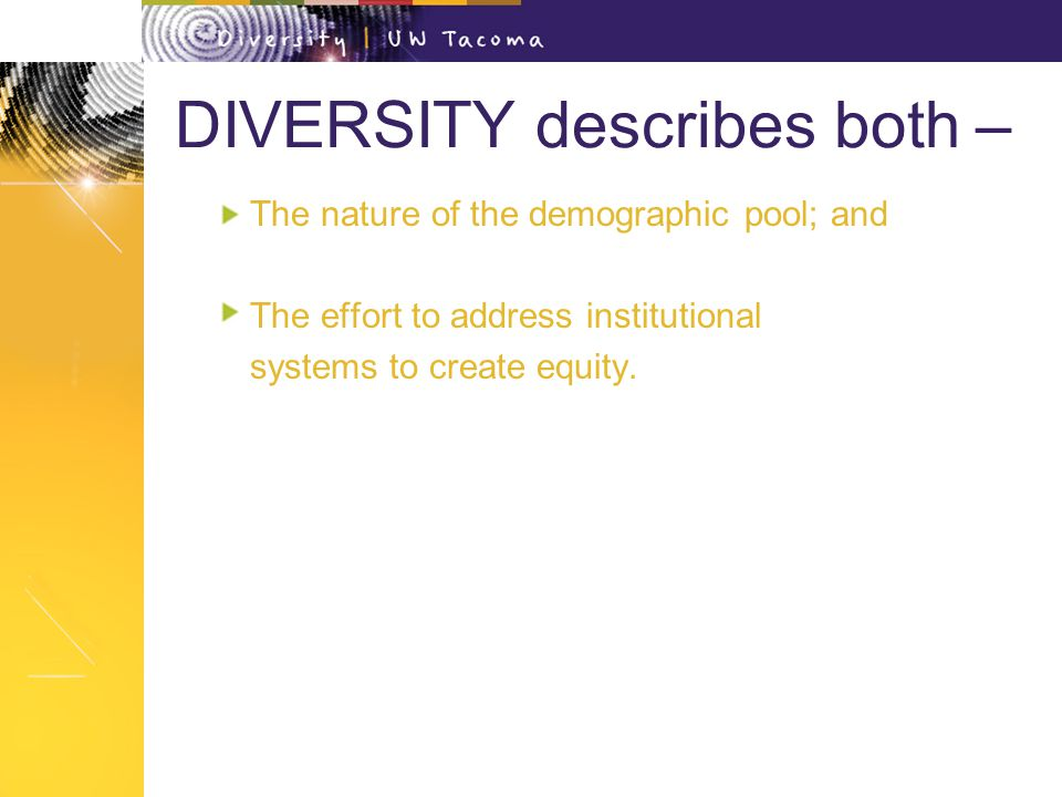DIVERSITY describes both – The nature of the demographic pool; and The effort to address institutional systems to create equity.