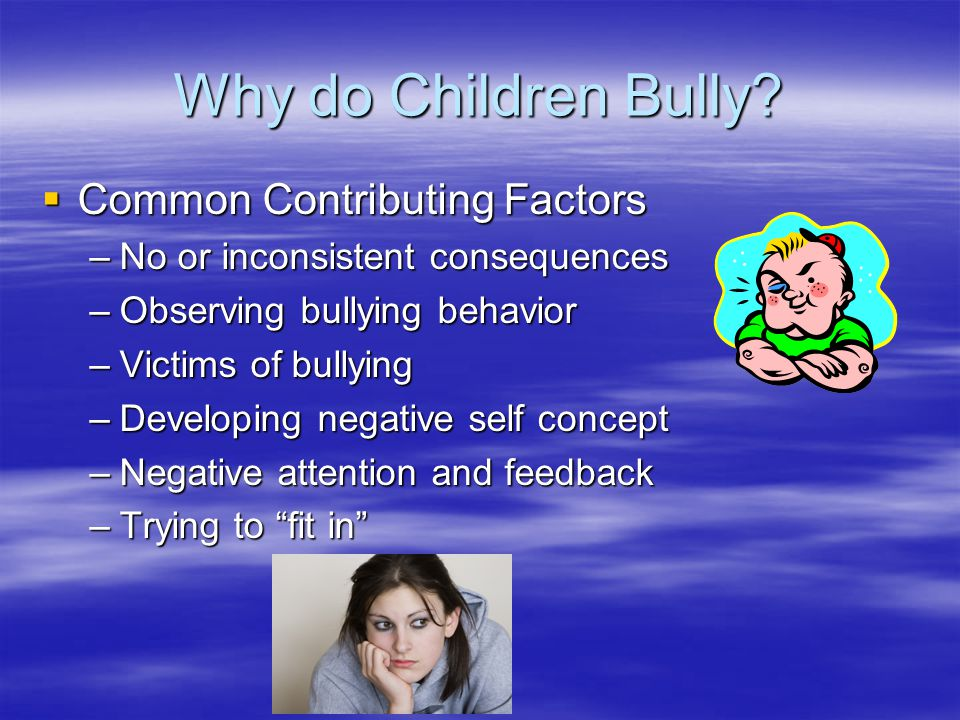 Why do Children Bully?  Common Contributing Factors –No or inconsistent consequences –Observing bullying behavior –Victims of bullying –Developing ne