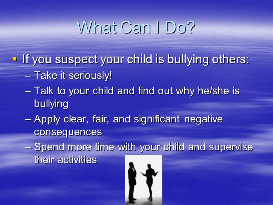 What Can I Do?  If you suspect your child is bullying others: –Take it seriously! –Talk to your child and find out why he/she is bullying –Apply clea
