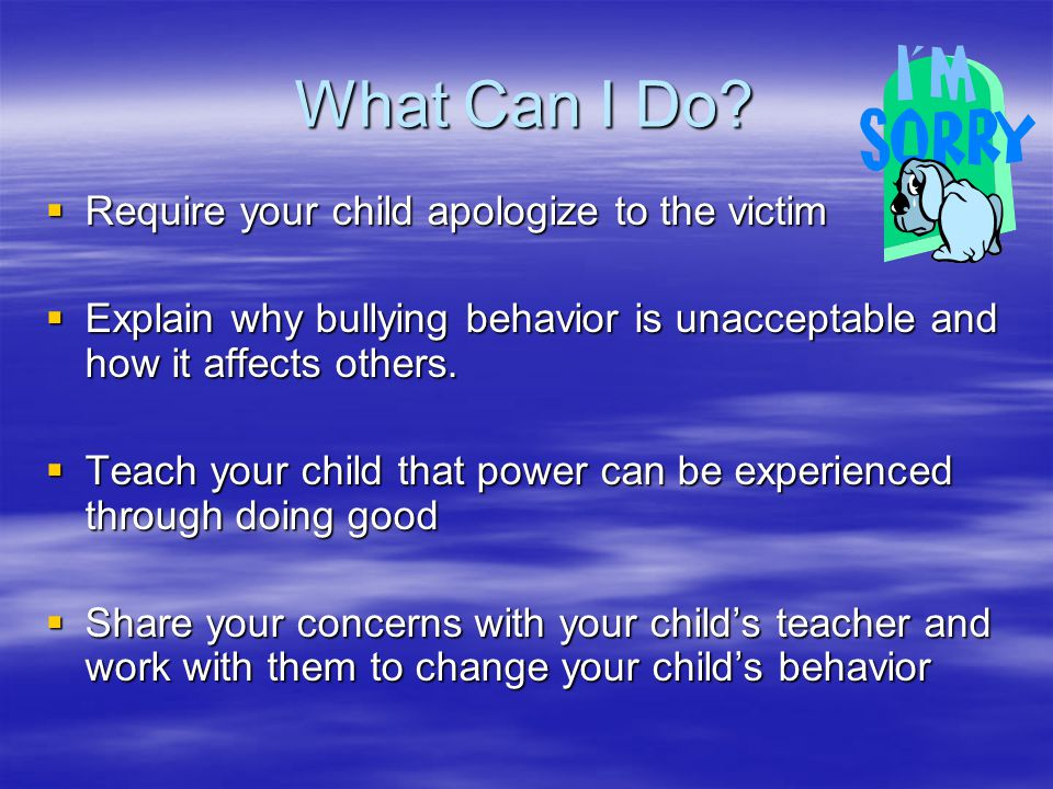 What Can I Do?  Require your child apologize to the victim  Explain why bullying behavior is unacceptable and how it affects others.  Teach your ch