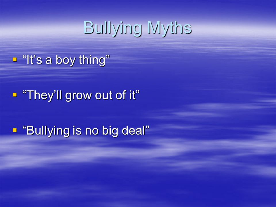 "Bullying Myths  ""It's a boy thing""  ""They'll grow out of it""  ""Bullying is no big deal"""