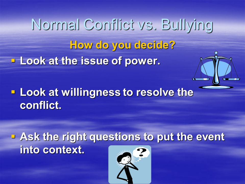 Normal Conflict vs. Bullying How do you decide?  Look at the issue of power.  Look at willingness to resolve the conflict.  Ask the right questions