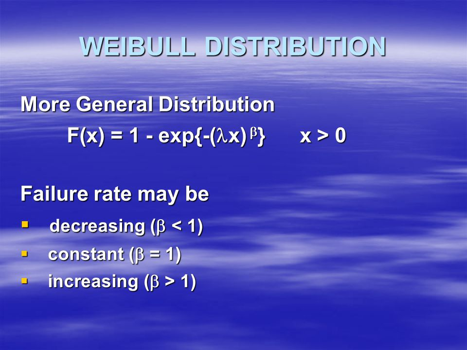 WEIBULL DISTRIBUTION More General Distribution F(x) = 1 - exp{-( x)  } x > 0 Failure rate may be  decreasing (  < 1)  constant (  = 1)  increasing (  > 1)