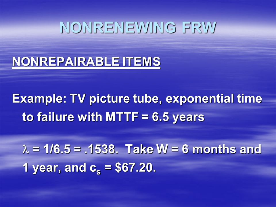 NONRENEWING FRW NONREPAIRABLE ITEMS Example: TV picture tube, exponential time to failure with MTTF = 6.5 years = 1/6.5 =.1538.