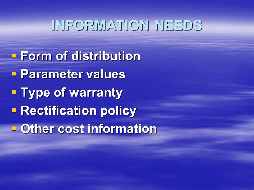 INFORMATION NEEDS  Form of distribution  Parameter values  Type of warranty  Rectification policy  Other cost information