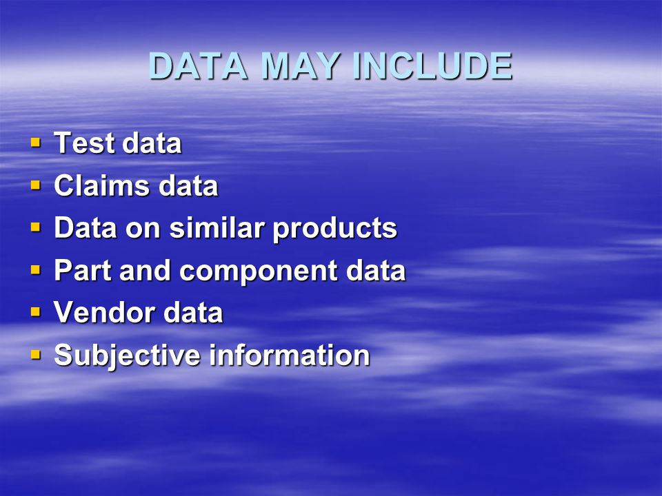 DATA MAY INCLUDE  Test data  Claims data  Data on similar products  Part and component data  Vendor data  Subjective information