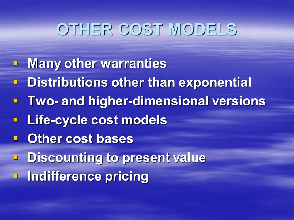 OTHER COST MODELS  Many other warranties  Distributions other than exponential  Two- and higher-dimensional versions  Life-cycle cost models  Other cost bases  Discounting to present value  Indifference pricing