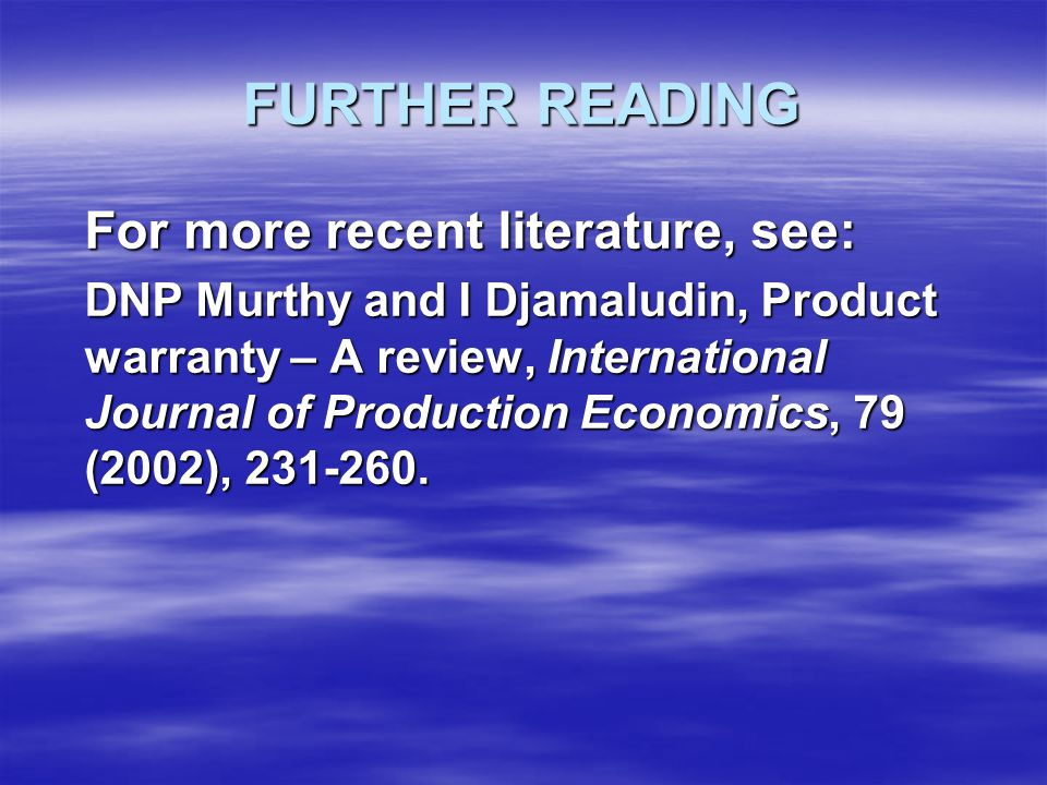 FURTHER READING For more recent literature, see: DNP Murthy and I Djamaludin, Product warranty – A review, International Journal of Production Economics, 79 (2002), 231-260.