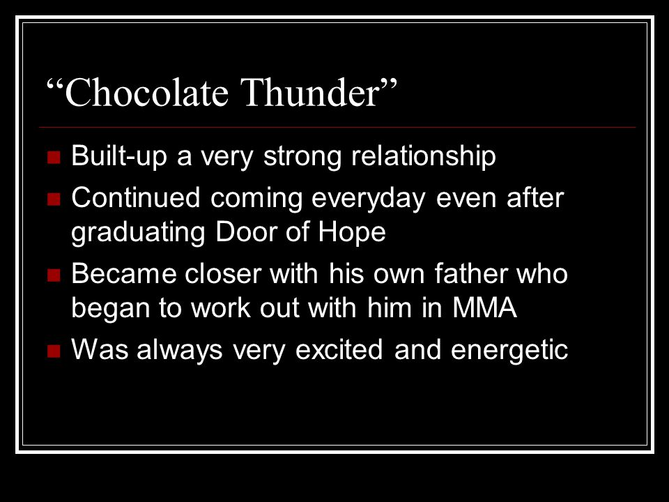 Chocolate Thunder Built-up a very strong relationship Continued coming everyday even after graduating Door of Hope Became closer with his own father who began to work out with him in MMA Was always very excited and energetic