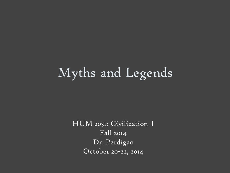 Myths and Legends HUM 2051: Civilization I Fall 2014 Dr. Perdigao October 20-22, 2014