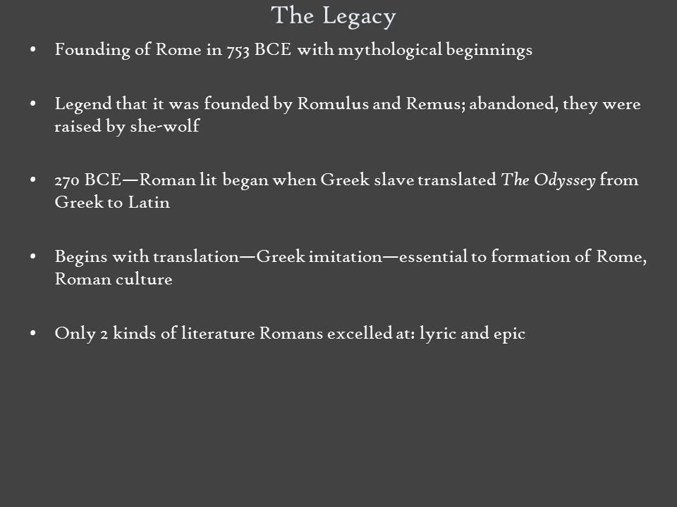 The Legacy Founding of Rome in 753 BCE with mythological beginnings Legend that it was founded by Romulus and Remus; abandoned, they were raised by sh