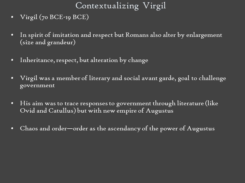 Contextualizing Virgil Virgil (70 BCE-19 BCE) In spirit of imitation and respect but Romans also alter by enlargement (size and grandeur) Inheritance,