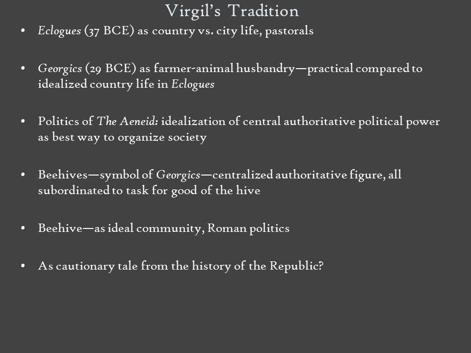 Virgil's Tradition Eclogues (37 BCE) as country vs. city life, pastorals Georgics (29 BCE) as farmer-animal husbandry—practical compared to idealized
