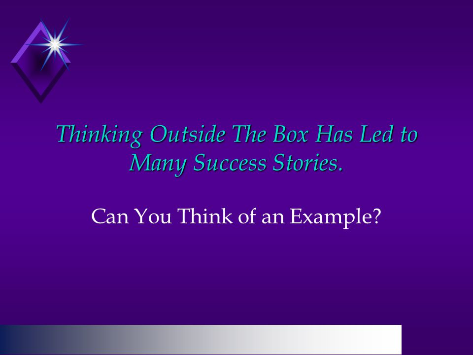 Thinking Outside The Box Has Led to Many Success Stories. Can You Think of an Example