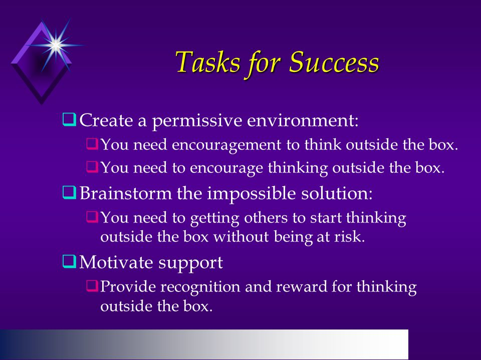 Tasks for Success  Create a permissive environment:  You need encouragement to think outside the box.