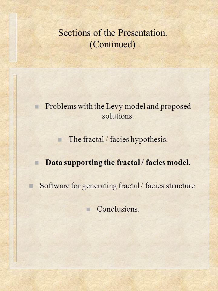 Sections of the Presentation. (Continued) n Problems with the Levy model and proposed solutions. n The fractal / facies hypothesis. n Data supporting