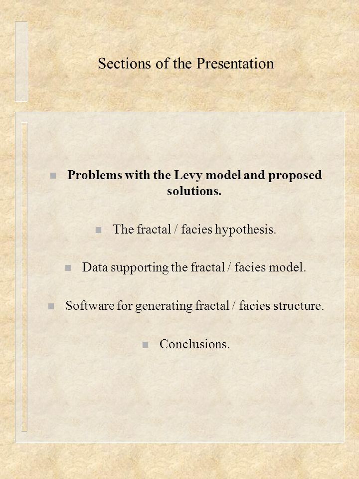 Sections of the Presentation n Problems with the Levy model and proposed solutions. n The fractal / facies hypothesis. n Data supporting the fractal /