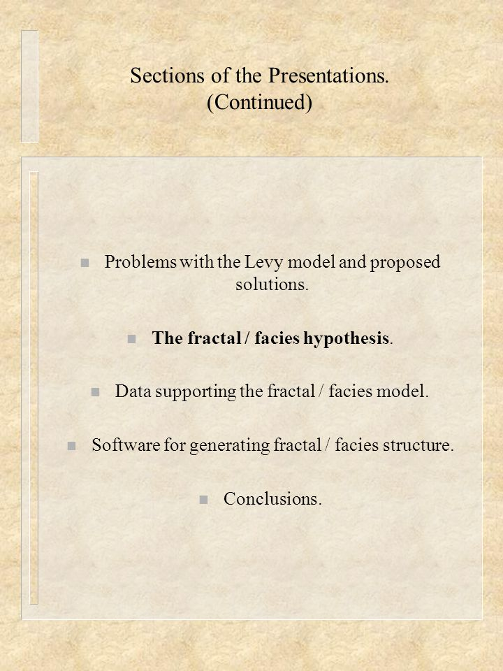 Sections of the Presentations. (Continued) n Problems with the Levy model and proposed solutions. n The fractal / facies hypothesis. n Data supporting